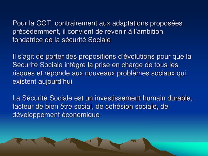Pour la CGT, contrairement aux adaptations proposées précédemment, il convient de revenir à l'ambition fondatrice de la sécurité Sociale