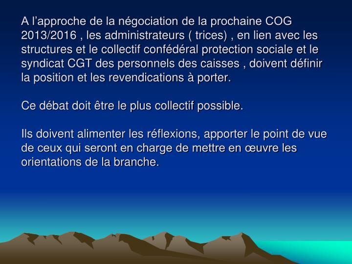 A lapproche de la ngociation de la prochaine COG 2013/2016 , les administrateurs (