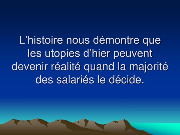 Lhistoire nous dmontre que les utopies dhier peuvent devenir ralit quand la majorit des salaris le dcide.