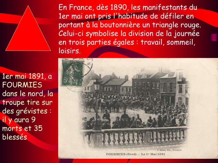 En France, dès 1890, les manifestants du 1er mai ont pris l'habitude de défiler en portant à la boutonnière un triangle rouge. Celui-ci symbolise la division de la journée en trois parties égales: travail, sommeil, loisirs.