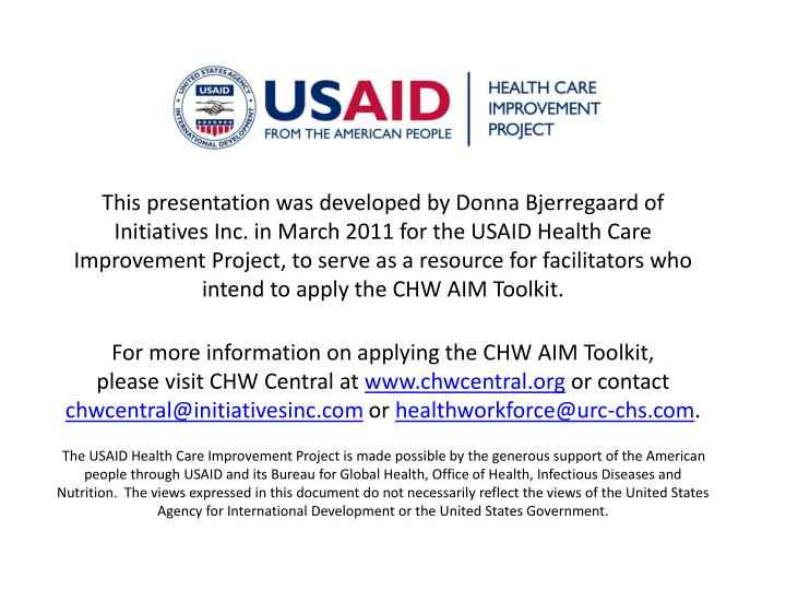 This presentation was developed by Donna Bjerregaard of Initiatives Inc. in March 2011 for the USAID Health Care Improvement Project, to serve as a resource for facilitators who intend to apply the CHW AIM Toolkit.