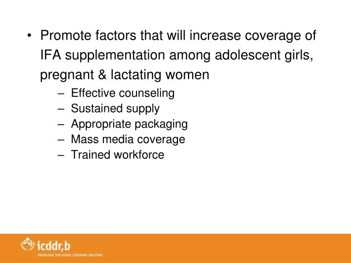Promote factors that will increase coverage of IFA supplementation among adolescent girls, pregnant & lactating women