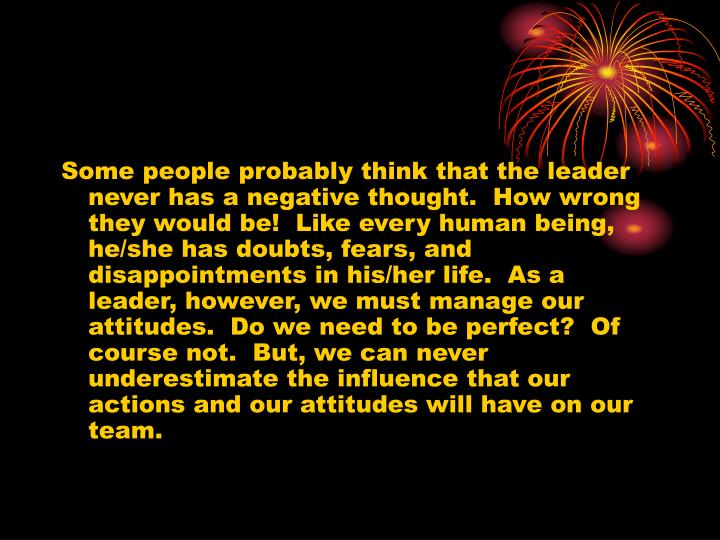 Some people probably think that the leader never has a negative thought.  How wrong they would be!  Like every human being, he/she has doubts, fears, and disappointments in his/her life.  As a leader, however, we must manage our attitudes.  Do we need to be perfect?  Of course not.  But, we can never underestimate the influence that our actions and our attitudes will have on our team.