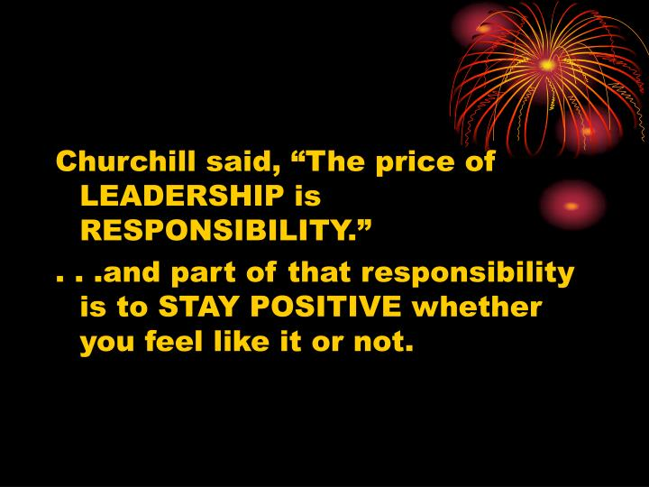 "Churchill said, ""The price of LEADERSHIP is RESPONSIBILITY."""
