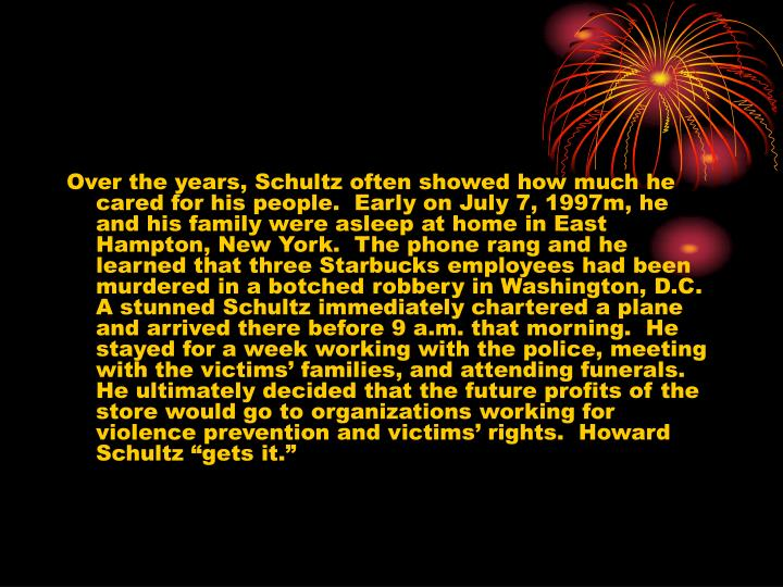 "Over the years, Schultz often showed how much he cared for his people.  Early on July 7, 1997m, he and his family were asleep at home in East Hampton, New York.  The phone rang and he learned that three Starbucks employees had been murdered in a botched robbery in Washington, D.C.  A stunned Schultz immediately chartered a plane and arrived there before 9 a.m. that morning.  He stayed for a week working with the police, meeting with the victims' families, and attending funerals.  He ultimately decided that the future profits of the store would go to organizations working for violence prevention and victims' rights.  Howard Schultz ""gets it."""