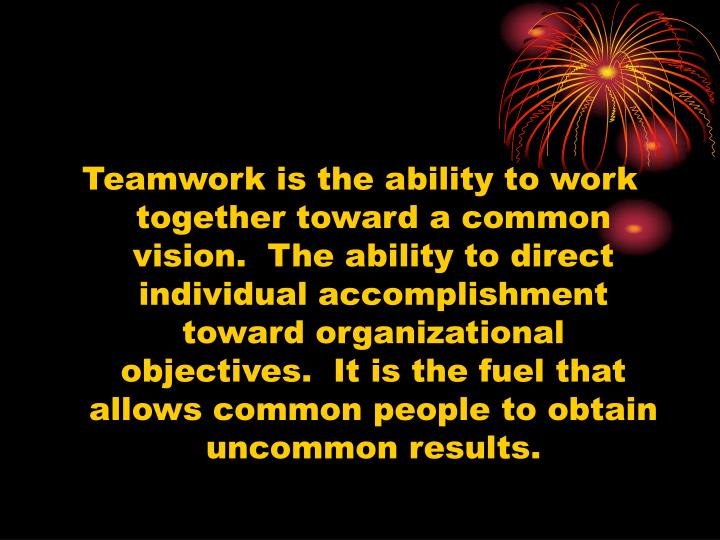 Teamwork is the ability to work together toward a common vision.  The ability to direct individual accomplishment toward organizational objectives.  It is the fuel that allows common people to obtain uncommon results.