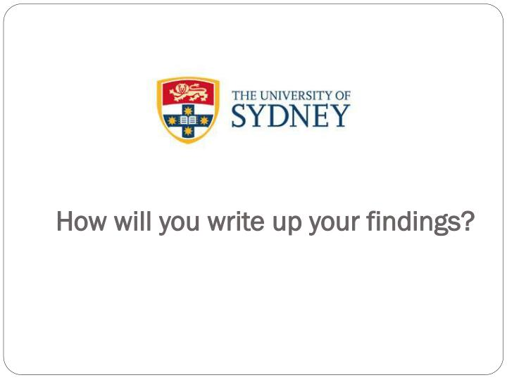 How will you write up your findings?