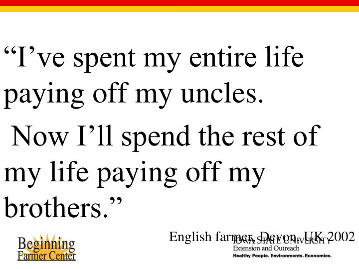 """I've spent my entire life paying off my uncles."