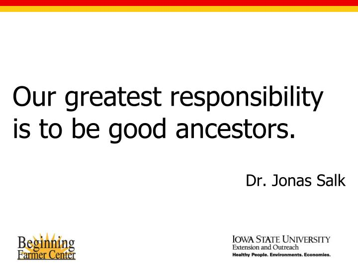 Our greatest responsibility is to be good ancestors.