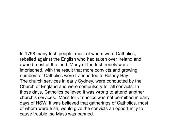 In 1798 many Irish people, most of whom were Catholics, rebelled against the English who had taken over Ireland and owned most of the land. Many of the Irish rebels were imprisoned, with the result that more convicts and growing numbers of Catholics were transported to Botany Bay.