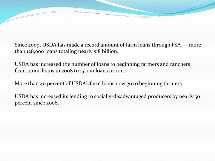 Since 2009, USDA has made a record amount of farm loans through FSA — more than 128,000 loans totaling nearly $18 billion.