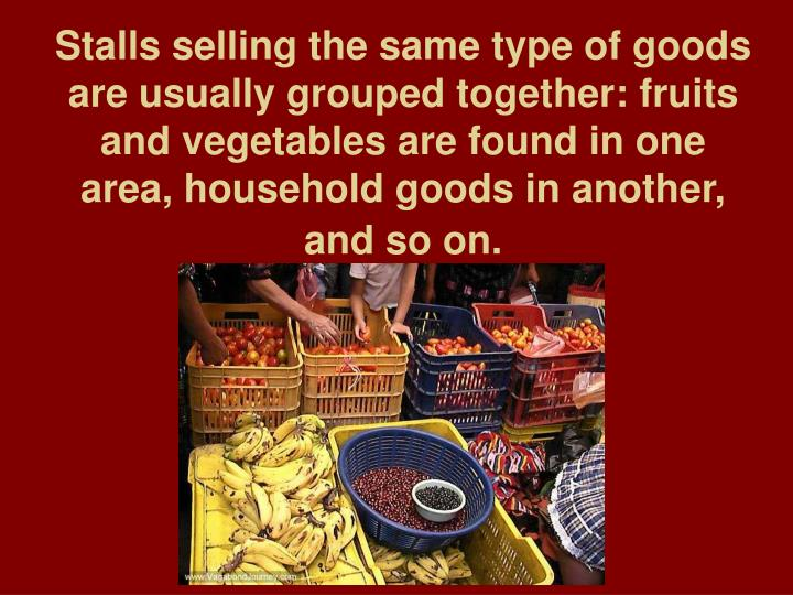 Stalls selling the same type of goods are usually grouped together: fruits and vegetables are found in one area, household goods in another, and so on.