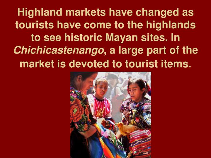 Highland markets have changed as tourists have come to the highlands to see historic Mayan sites. In