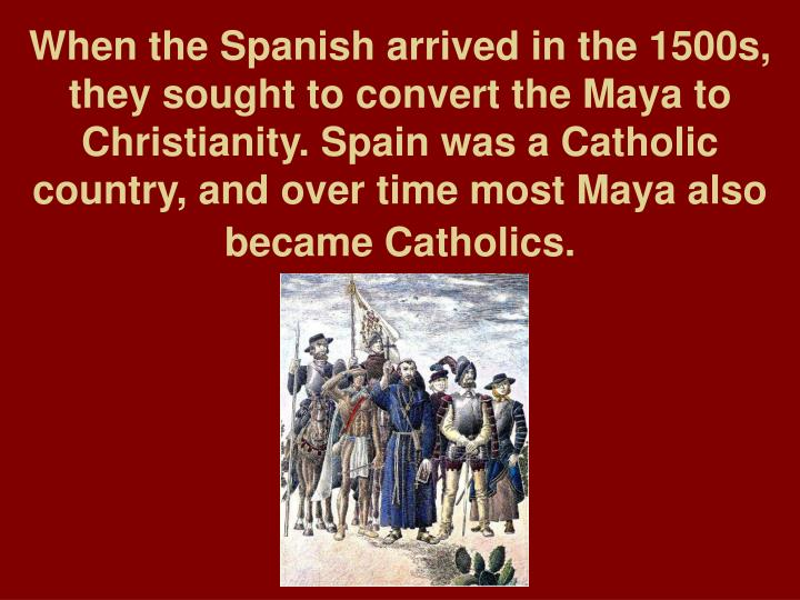 When the Spanish arrived in the 1500s, they sought to convert the Maya to Christianity. Spain was a Catholic country, and over time most Maya also became Catholics.
