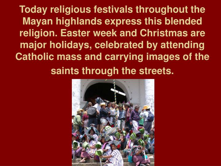 Today religious festivals throughout the Mayan highlands express this blended religion. Easter week and Christmas are major holidays, celebrated by attending Catholic mass and carrying images of the saints through the streets.