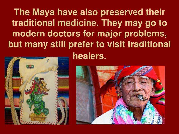 The Maya have also preserved their traditional medicine. They may go to modern doctors for major problems, but many still prefer to visit traditional healers.