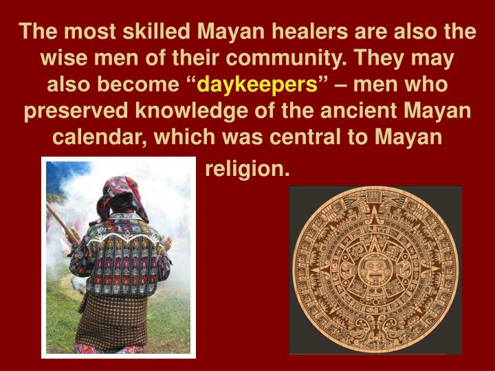 The most skilled Mayan healers are also the wise men of their community. They may also become ""