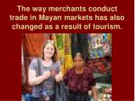 the way merchants conduct trade in mayan markets has also changed as a result of tourism