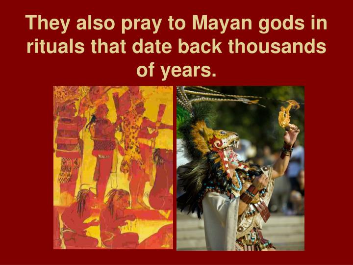 They also pray to Mayan gods in rituals that date back thousands of years.