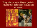 they also pray to mayan gods in rituals that date back thousands of years