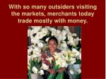 with so many outsiders visiting the markets merchants today trade mostly with money
