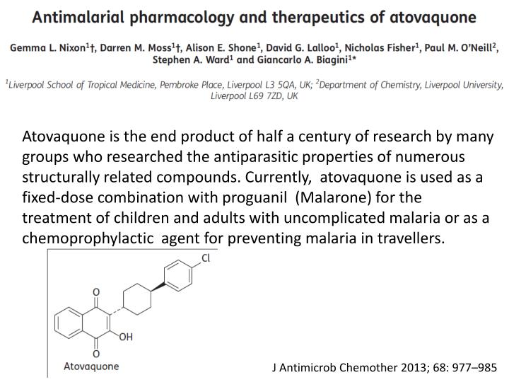 Atovaquone is the end product of half a century of research by many groups who researched the antiparasitic properties of numerous structurally related compounds. Currently,  atovaquone is used as a fixed-dose combination with proguanil  (Malarone) for the treatment of children and adults with uncomplicated malaria or as a chemoprophylactic  agent for preventing malaria in travellers.