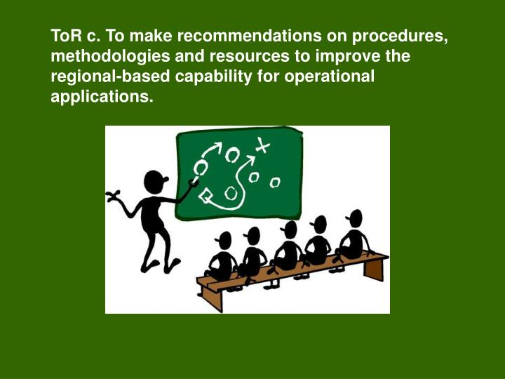 ToR c. To make recommendations on procedures, methodologies and resources to improve the regional-based capability for operational applications.