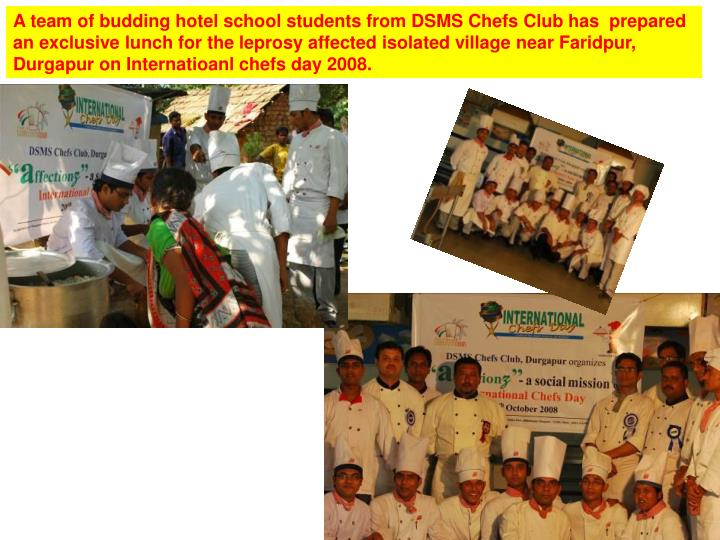 A team of budding hotel school students from DSMS Chefs Club has  prepared an exclusive lunch for the leprosy affected isolated village near Faridpur, Durgapur on Internatioanl chefs day 2008.