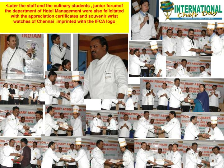 Later the staff and the culinary students , junior forumof the department of Hotel Management were also felicitated with the appreciation certificates and souvenir wrist watches of Chennai  imprinted with the IFCA logo