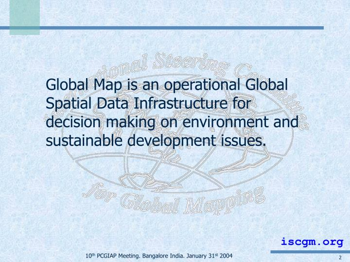 Global Map is an operational Global Spatial Data Infrastructure for decision making on environment and sustainable development issues.
