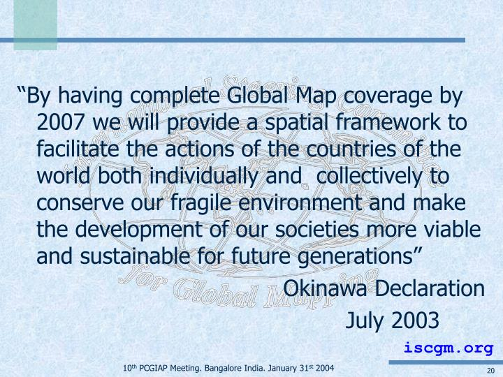 """""""By having complete Global Map coverage by 2007 we will provide a spatial framework to facilitate the actions of the countries of the world both individually and  collectively to conserve our fragile environment and make the development of our societies more viable and sustainable for future generations"""""""
