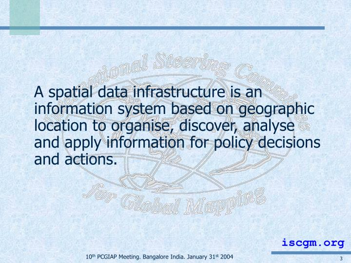 A spatial data infrastructure is an information system based on geographic location to organise, discover, analyse and apply information for policy decisions and actions.