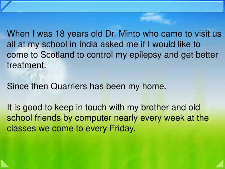 When I was 18 years old Dr. Minto who came to visit us all at my school in India asked me if I would like to come to Scotland to control my epilepsy and get better treatment.