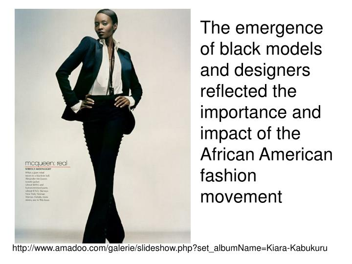 The emergence of black models and designers reflected the importance and impact of the African American fashion movement