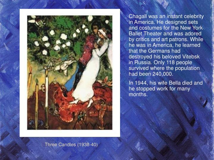 Chagall was an instant celebrity in America. He designed sets and costumes for the New York Ballet Theater and was adored by critics and art patrons. While he was in America, he learned that the Germans had destroyed his beloved Vitebsk in Russia. Only 118 people survived where the population had been 240,000.