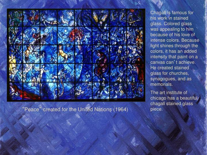 Chagall is famous for his work in stained glass. Colored glass was appealing to him because of his love of intense colors. Because light shines through the colors, it has an added intensity that paint on a canvas can