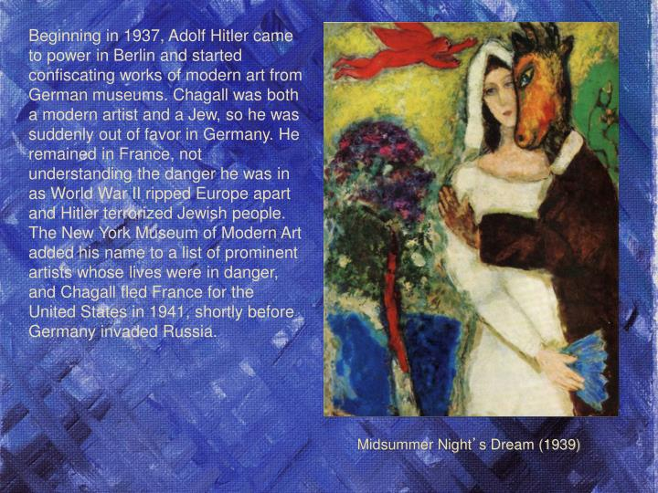 Beginning in 1937, Adolf Hitler came to power in Berlin and started confiscating works of modern art from German museums. Chagall was both a modern artist and a Jew, so he was suddenly out of favor in Germany. He remained in France, not understanding the danger he was in as World War II ripped Europe apart and Hitler terrorized Jewish people. The New York Museum of Modern Art added his name to a list of prominent artists whose lives were in danger, and Chagall fled France for the United States in 1941, shortly before Germany invaded Russia.