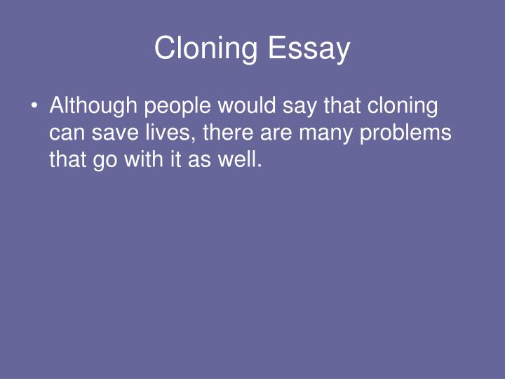 essays about cloning Essay on human cloning the cloning controversy human cloning is a form of cloning that is designed to result in a reproduction of a human being or a human body part.