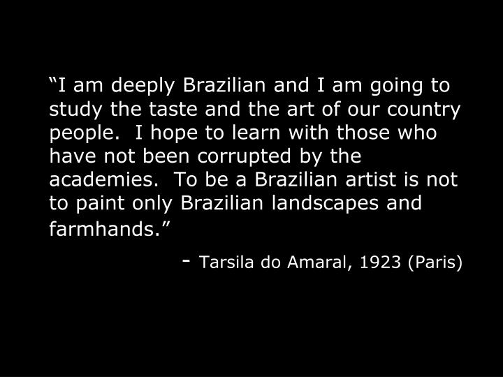 """I am deeply Brazilian and I am going to study the taste and the art of our country people.  I hope to learn with those who have not been corrupted by the academies.  To be a Brazilian artist is not to paint only Brazilian landscapes and farmhands."""