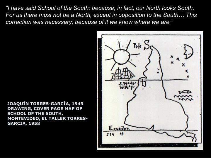 """I have said School of the South: because, in fact, our North looks South. For us there must not be a North, except in opposition to the South… This correction was necessary; because of it we know where we are."""