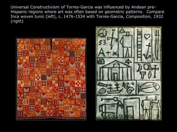 Universal Constructivism of Torres-Garcia was influenced by Andean pre-Hispanic regions where art was often based on geometric patterns.  Compare Inca woven tunic (left), c. 1476-1534 with Torres-Garcia,
