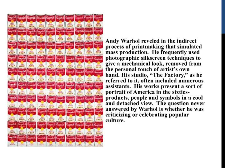 "Andy Warhol reveled in the indirect process of printmaking that simulated mass production.  He frequently used photographic silkscreen techniques to give a mechanical look, removed from the personal touch of artist's own hand. His studio, ""The Factory,"" as he referred to it, often included numerous assistants.  His works present a sort of  portrait of America in the sixties- products, people and symbols in a cool and detached view.  The question never answered by Warhol is whether he was criticizing or celebrating popular culture."