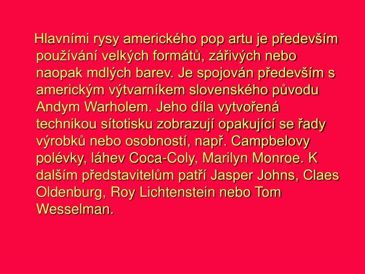 Hlavními rysy amerického pop artu je především používání velkých formátů, zářivých nebo naopak mdlých barev. Je spojován především s americkým výtvarníkem slovenského původu Andym Warholem. Jeho díla vytvořená technikou sítotisku zobrazují opakující se řady výrobků nebo osobností, např. Campbelovy polévky, láhev Coca-Coly, Marilyn Monroe. K dalším představitelům patří Jasper Johns, Claes Oldenburg, Roy Lichtenstein nebo Tom Wesselman.