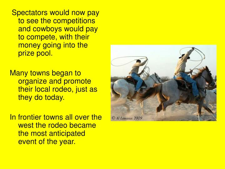 Spectators would now pay to see the competitions and cowboys would pay to compete, with their money going into the prize pool.