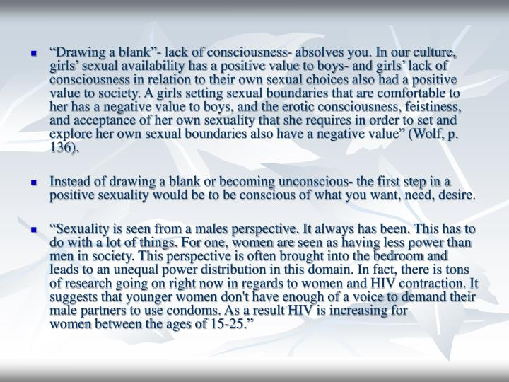 """""""Drawing a blank""""- lack of consciousness- absolves you. In our culture, girls' sexual availability has a positive value to boys- and girls' lack of consciousness in relation to their own sexual choices also had a positive value to society. A girls setting sexual boundaries that are comfortable to her has a negative value to boys, and the erotic consciousness, feistiness, and acceptance of her own sexuality that she requires in order to set and explore her own sexual boundaries also have a negative value"""" (Wolf, p. 136)."""