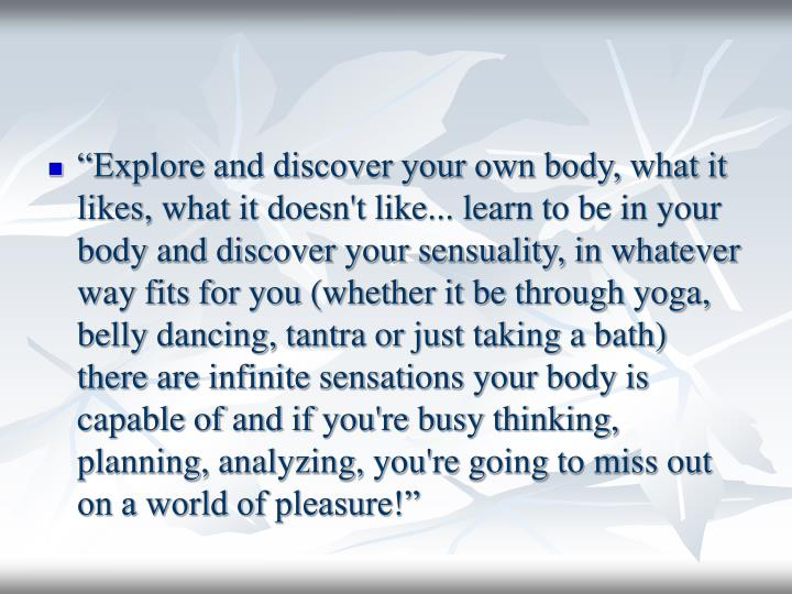 """""""Explore and discover your own body, what it likes, what it doesn't like... learn to be in your body and discover your sensuality, in whatever way fits for you (whether it be through yoga, belly dancing, tantra or just taking a bath) there are infinite sensations your body is capable of and if you're busy thinking, planning, analyzing, you're going to miss out on a world of pleasure!"""""""