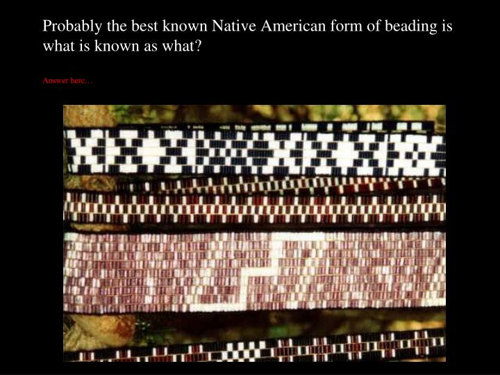 Probably the best known Native American form of beading is what is known as what?
