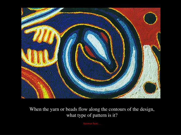 When the yarn or beads flow along the contours of the design,