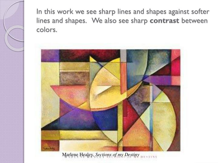 In this work we see sharp lines and shapes against softer lines and shapes.   We also see sharp