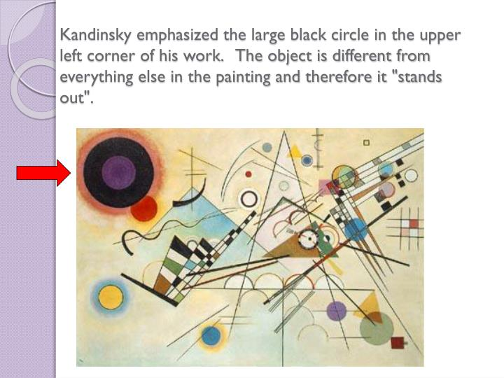 "Kandinsky emphasized the large black circle in the upper left corner of his work.   The object is different from everything else in the painting and therefore it ""stands out""."